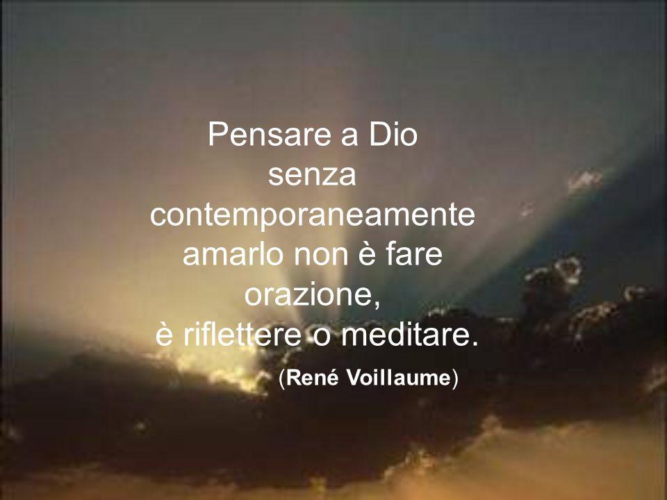 Pensare a Dio senza contemporaneamente amarlo non è fare orazione, è riflettere o meditare. (René Voillaume)