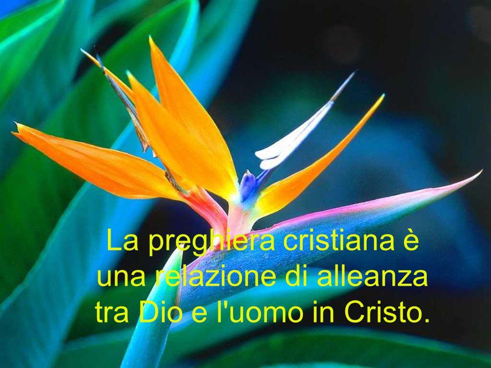 La preghiera cristiana è una relazione di alleanza tra Dio e l'uomo in Cristo.