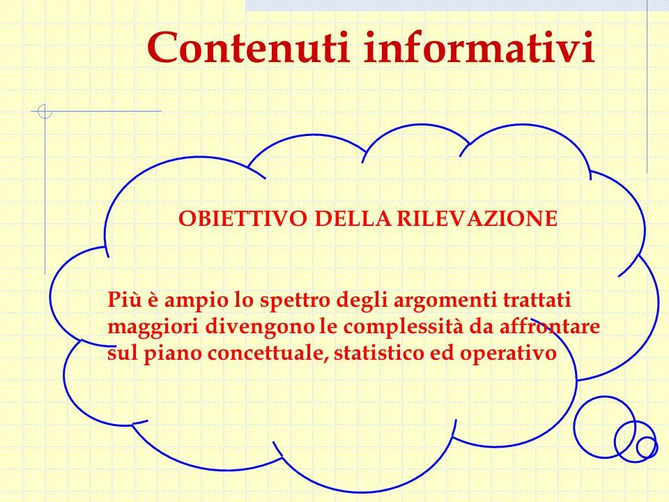 Contenuti informativi OBIETTIVO DELLA RILEVAZIONE Più è ampio lo spettro degli argomenti trattati maggiori divengono le complessità da affrontare sul piano concettuale, statistico ed operativo