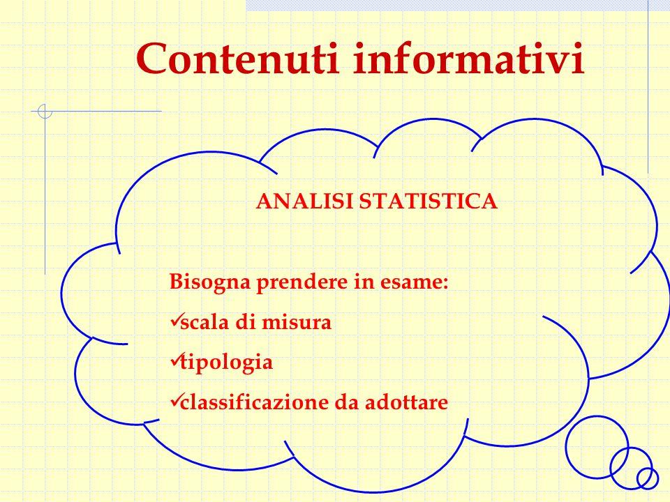 Contenuti informativi ANALISI STATISTICA Bisogna prendere in esame: scala di misura tipologia classificazione da adottare