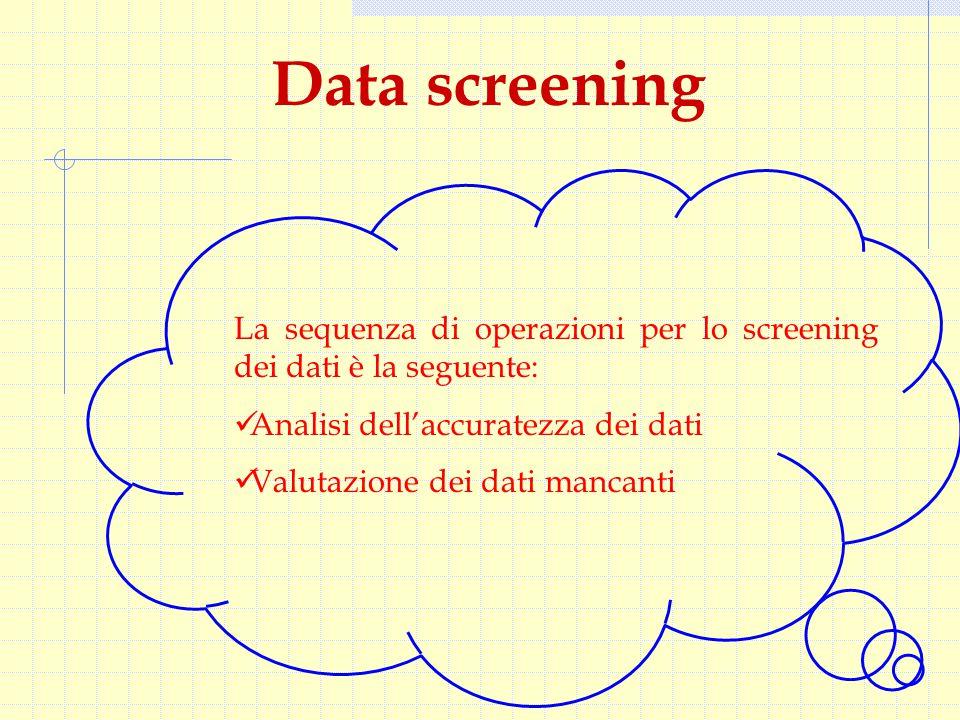 Data screening La sequenza di operazioni per lo screening dei dati è la seguente: Analisi dell'accuratezza dei dati Valutazione dei dati mancanti