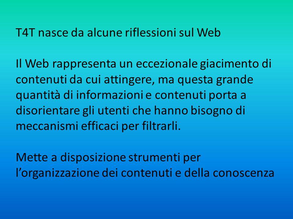 T4T nasce da alcune riflessioni sul Web Il Web rappresenta un eccezionale giacimento di contenuti da cui attingere, ma questa grande quantità di informazioni e contenuti porta a disorientare gli utenti che hanno bisogno di meccanismi efficaci per filtrarli.