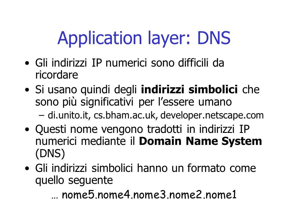 Application layer: DNS Gli indirizzi IP numerici sono difficili da ricordare Si usano quindi degli indirizzi simbolici che sono più significativi per