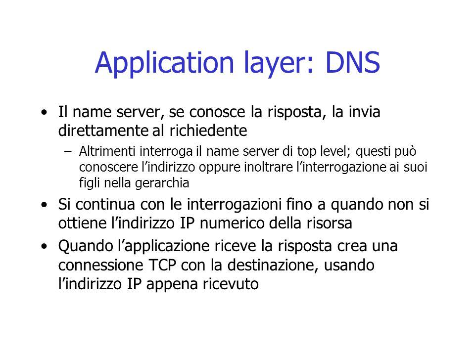 Application layer: DNS Il name server, se conosce la risposta, la invia direttamente al richiedente –Altrimenti interroga il name server di top level;