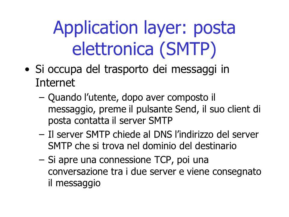 Application layer: posta elettronica (SMTP) Si occupa del trasporto dei messaggi in Internet –Quando l'utente, dopo aver composto il messaggio, preme