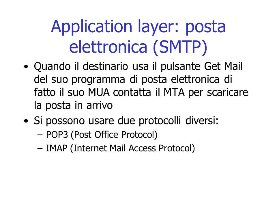Application layer: posta elettronica (SMTP) Quando il destinario usa il pulsante Get Mail del suo programma di posta elettronica di fatto il suo MUA c
