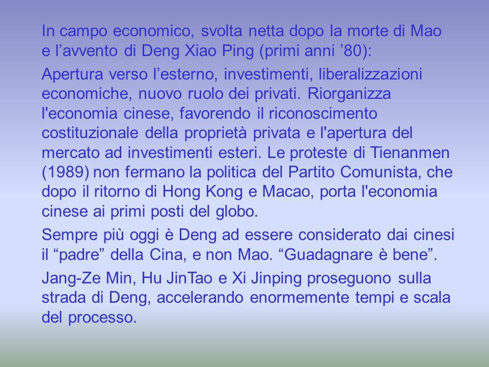 In campo economico, svolta netta dopo la morte di Mao e l'avvento di Deng Xiao Ping (primi anni '80): Apertura verso l'esterno, investimenti, liberali