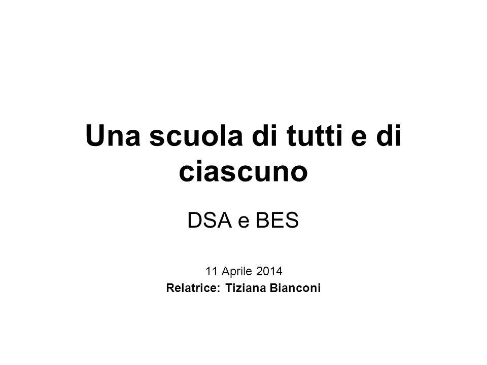 Una scuola di tutti e di ciascuno DSA e BES 11 Aprile 2014 Relatrice: Tiziana Bianconi