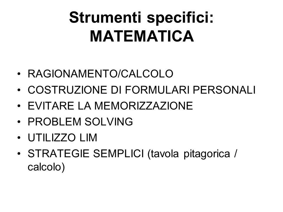 Strumenti specifici: MATEMATICA RAGIONAMENTO/CALCOLO COSTRUZIONE DI FORMULARI PERSONALI EVITARE LA MEMORIZZAZIONE PROBLEM SOLVING UTILIZZO LIM STRATEGIE SEMPLICI (tavola pitagorica / calcolo)