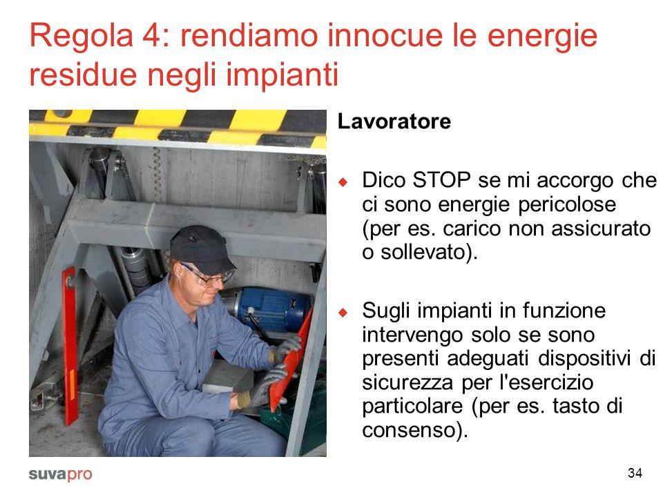 Regola 4: rendiamo innocue le energie residue negli impianti Lavoratore  Dico STOP se mi accorgo che ci sono energie pericolose (per es. carico non a