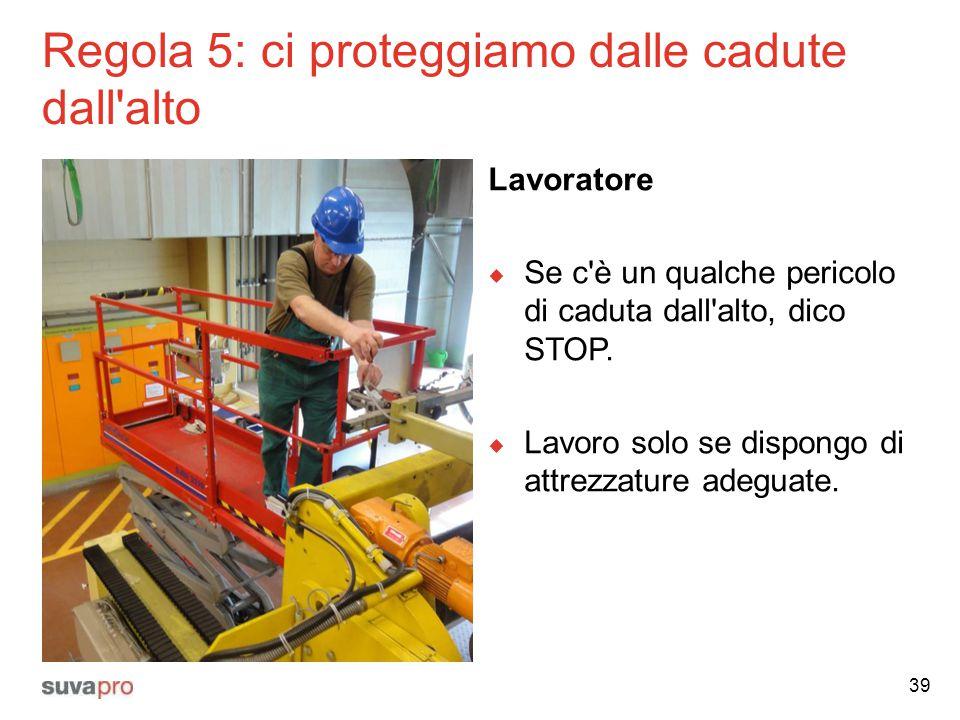 Regola 5: ci proteggiamo dalle cadute dall'alto Lavoratore  Se c'è un qualche pericolo di caduta dall'alto, dico STOP.  Lavoro solo se dispongo di a