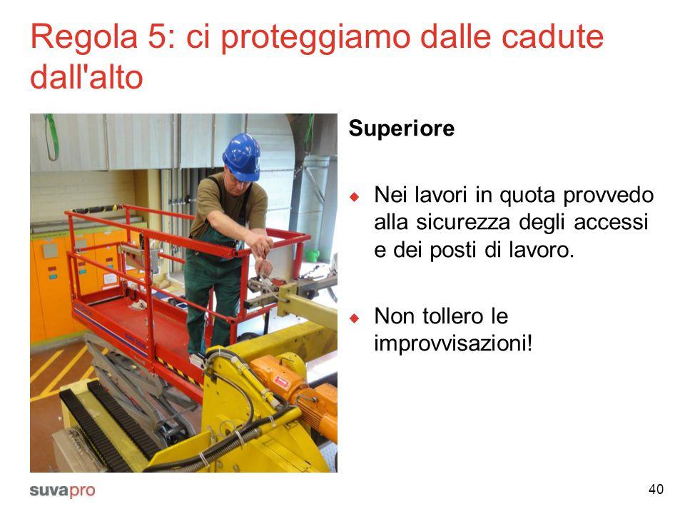 Regola 5: ci proteggiamo dalle cadute dall'alto Superiore  Nei lavori in quota provvedo alla sicurezza degli accessi e dei posti di lavoro.  Non tol