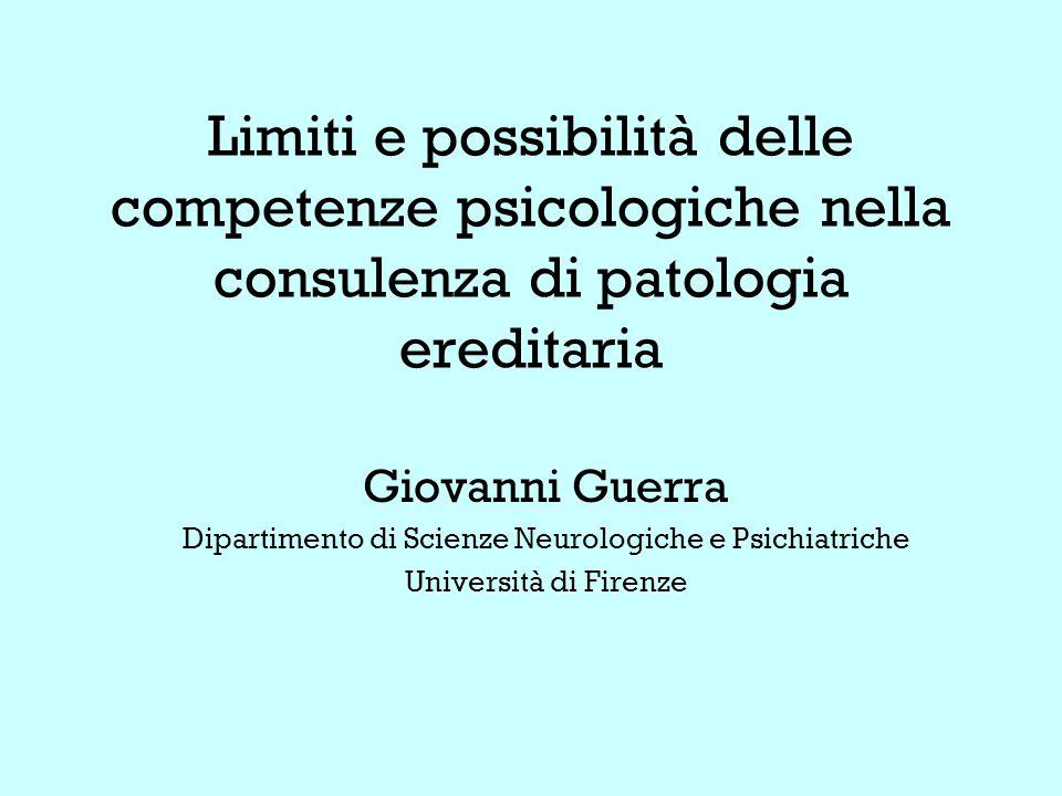 Limiti e possibilità delle competenze psicologiche nella consulenza di patologia ereditaria Giovanni Guerra Dipartimento di Scienze Neurologiche e Psichiatriche Università di Firenze
