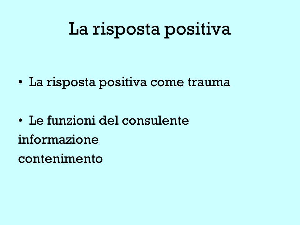 La risposta positiva La risposta positiva come trauma Le funzioni del consulente informazione contenimento