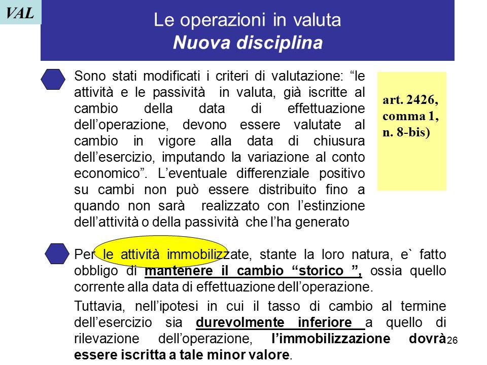 """26 Le operazioni in valuta Nuova disciplina Sono stati modificati i criteri di valutazione: """"le attività e le passività in valuta, già iscritte al cam"""