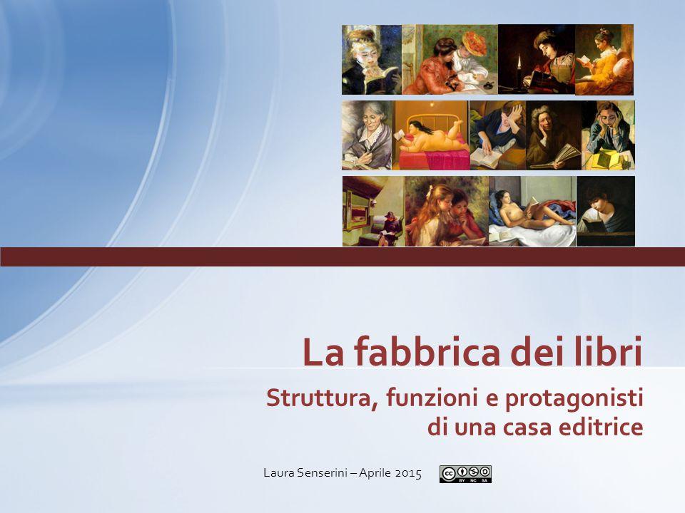 Struttura, funzioni e protagonisti di una casa editrice La fabbrica dei libri Laura Senserini – Aprile 2015