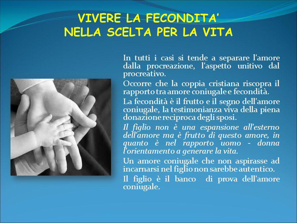 VIVERE LA FECONDITA' NELLA SCELTA PER LA VITA In tutti i casi si tende a separare l'amore dalla procreazione, l'aspetto unitivo dal procreativo. Occor