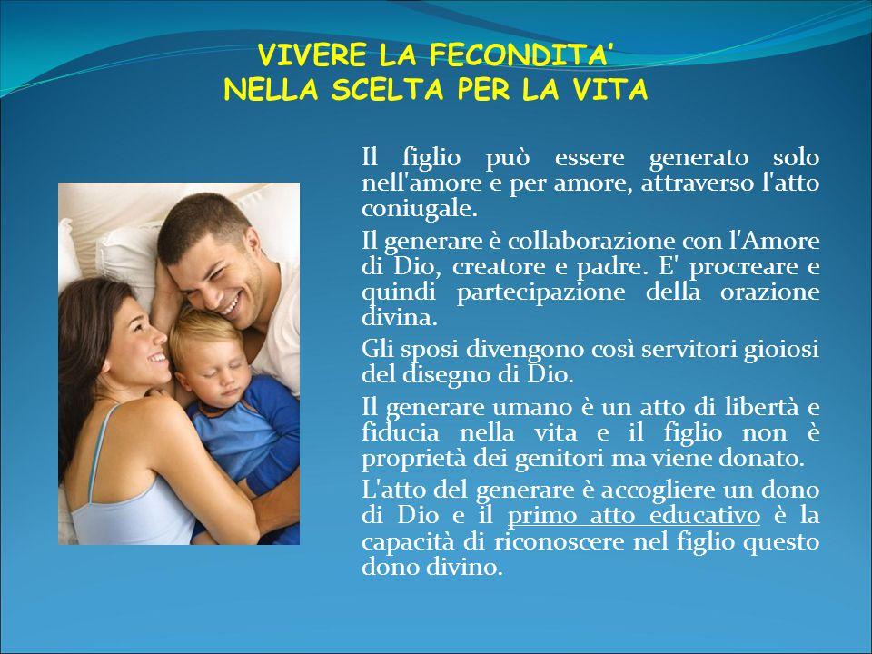 VIVERE LA FECONDITA' NELLA SCELTA PER LA VITA Il figlio può essere generato solo nell amore e per amore, attraverso l atto coniugale.
