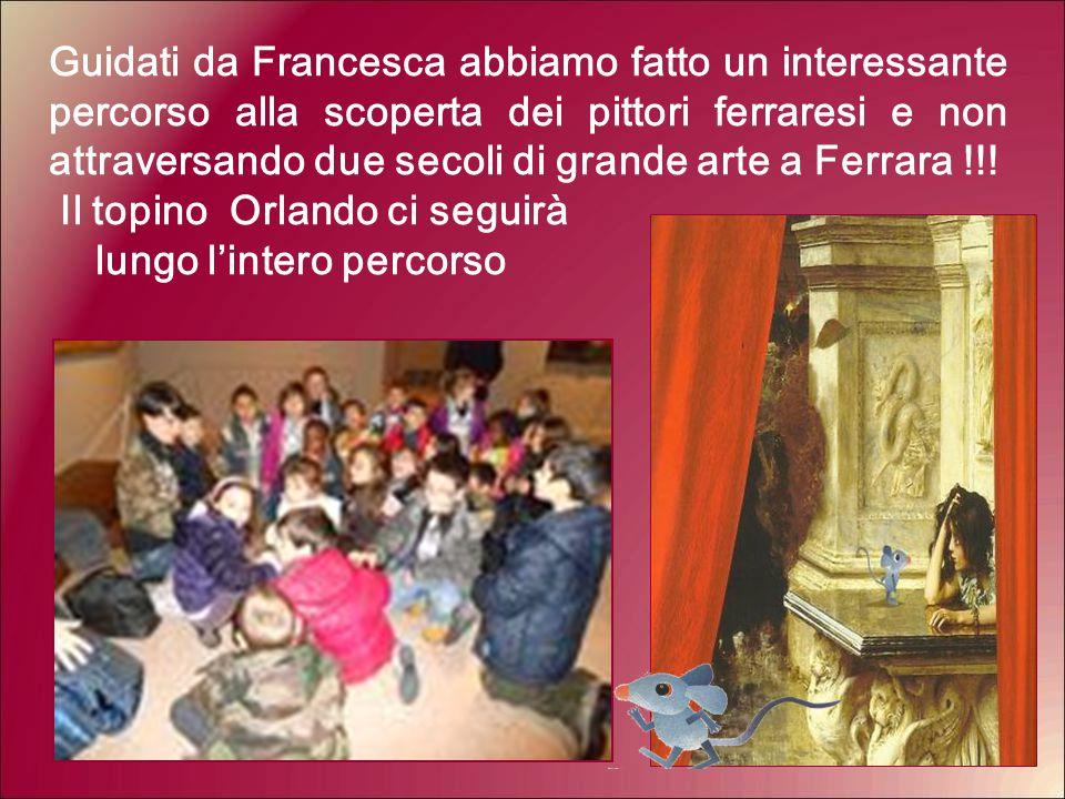Guidati da Francesca abbiamo fatto un interessante percorso alla scoperta dei pittori ferraresi e non attraversando due secoli di grande arte a Ferrar