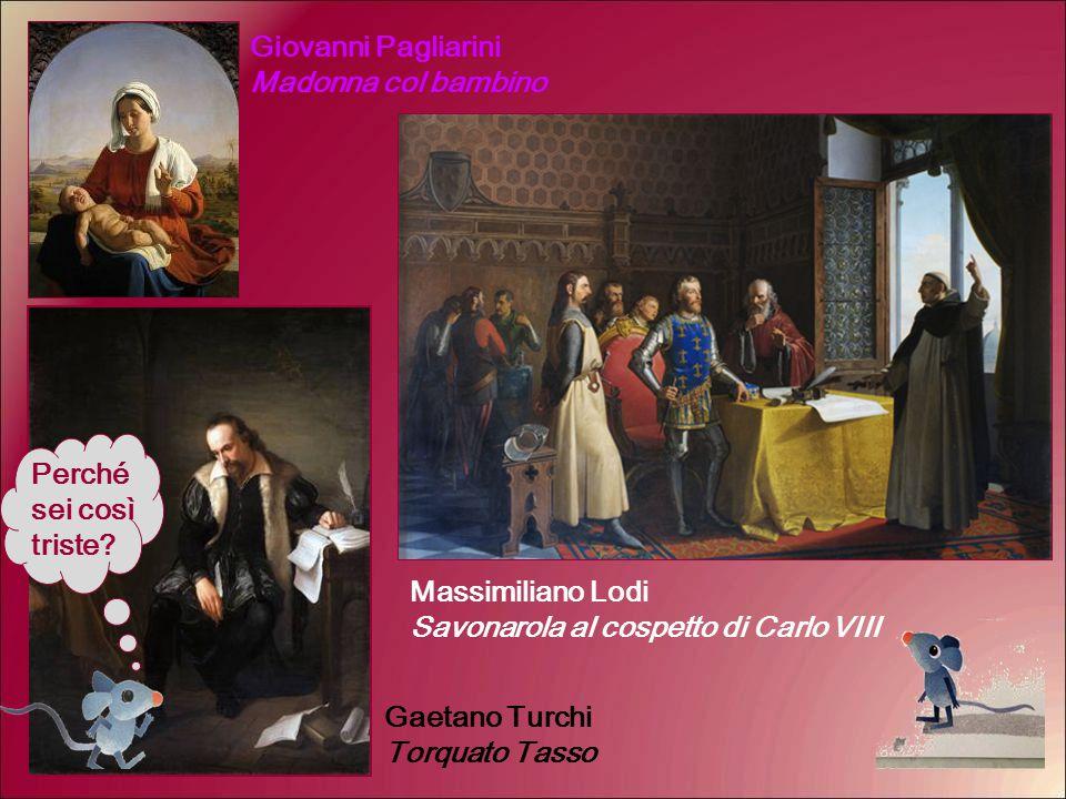 Perché sei così triste? Massimiliano Lodi Savonarola al cospetto di Carlo VIII Gaetano Turchi Torquato Tasso Giovanni Pagliarini Madonna col bambino