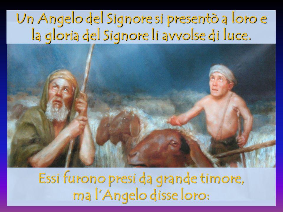 Un Angelo del Signore si presentò a loro e la gloria del Signore li avvolse di luce. Essi furono presi da grande timore, ma l'Angelo disse loro: