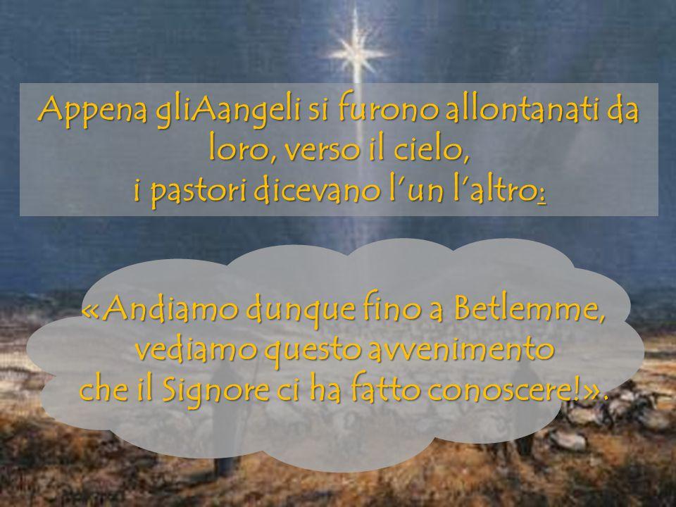 Appena gliAangeli si furono allontanati da loro, verso il cielo, i pastori dicevano l'un l'altro: «Andiamo dunque fino a Betlemme, vediamo questo avve
