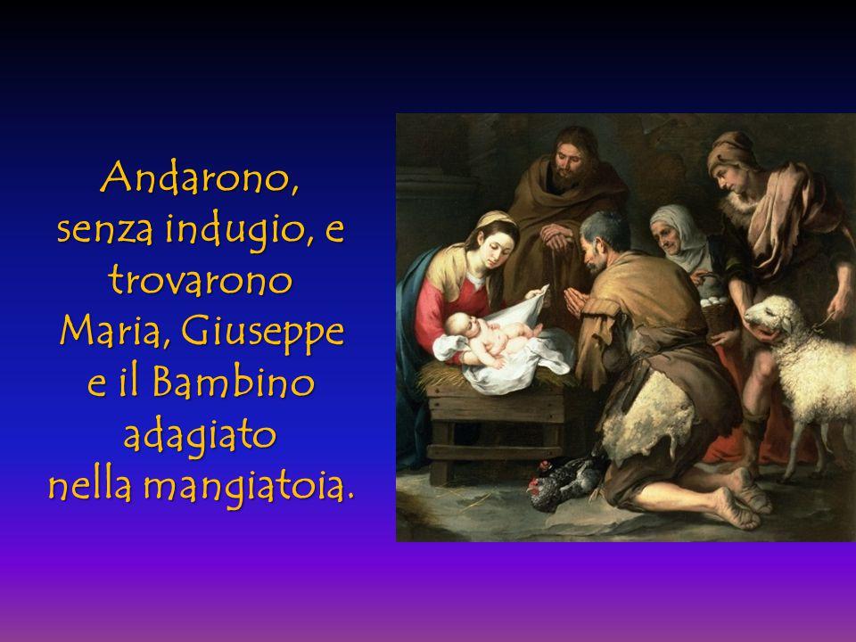 Andarono, senza indugio, e trovarono Maria, Giuseppe e il Bambino adagiato nella mangiatoia.