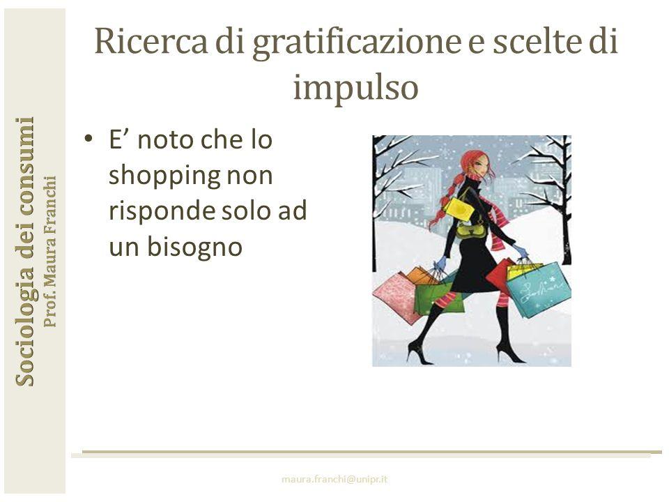 E' noto che lo shopping non risponde solo ad un bisogno maura.franchi@unipr.it Ricerca di gratificazione e scelte di impulso
