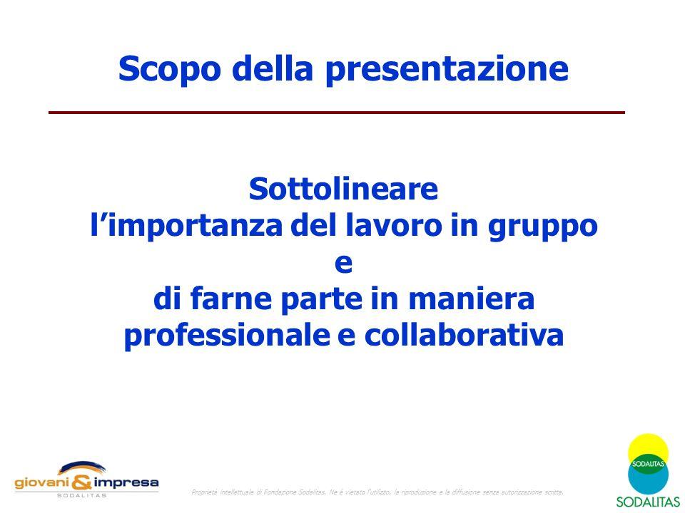 Scopo della presentazione Sottolineare l'importanza del lavoro in gruppo e di farne parte in maniera professionale e collaborativa Proprietà intellettuale di Fondazione Sodalitas.