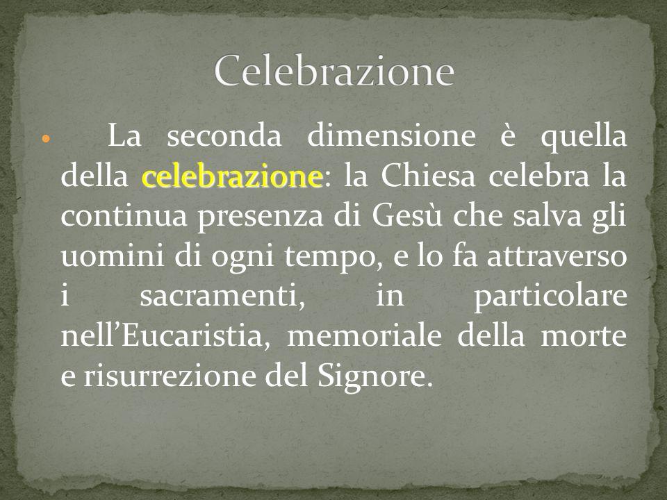 celebrazione La seconda dimensione è quella della celebrazione: la Chiesa celebra la continua presenza di Gesù che salva gli uomini di ogni tempo, e l