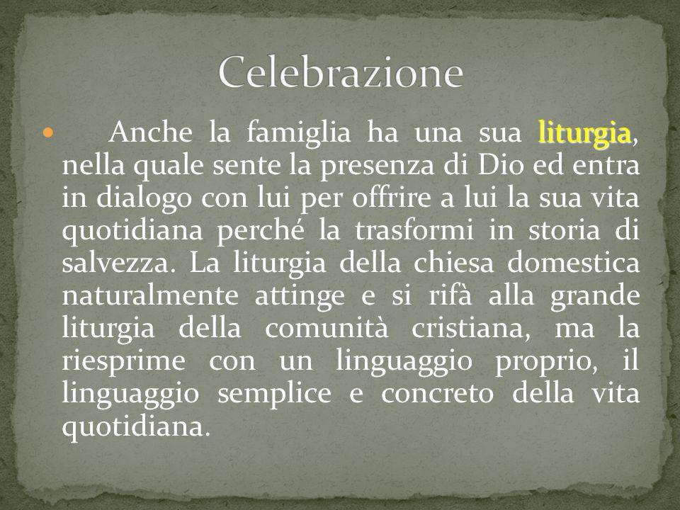liturgia Anche la famiglia ha una sua liturgia, nella quale sente la presenza di Dio ed entra in dialogo con lui per offrire a lui la sua vita quotidi