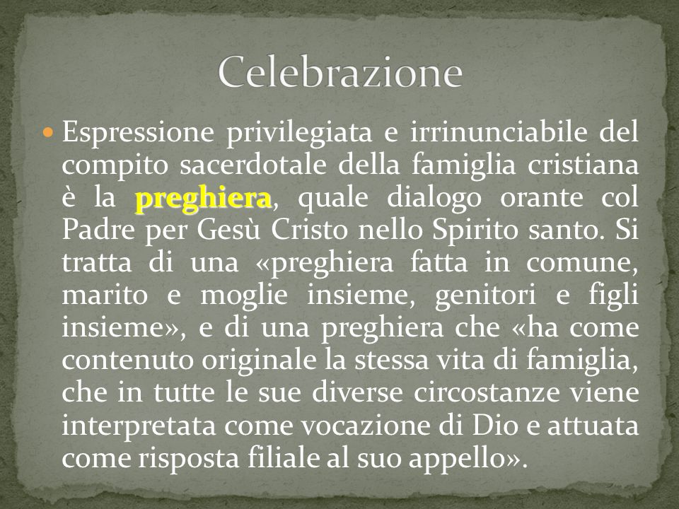 preghiera Espressione privilegiata e irrinunciabile del compito sacerdotale della famiglia cristiana è la preghiera, quale dialogo orante col Padre pe