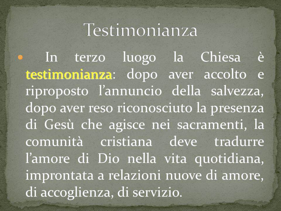 testimonianza In terzo luogo la Chiesa è testimonianza: dopo aver accolto e riproposto l'annuncio della salvezza, dopo aver reso riconosciuto la prese