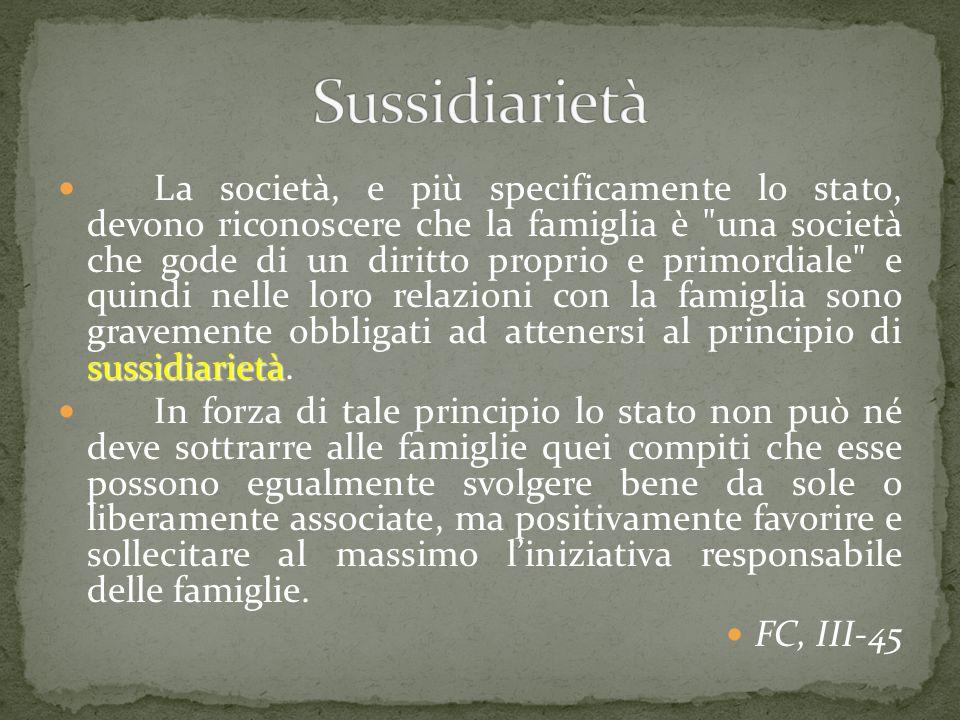 sussidiarietà La società, e più specificamente lo stato, devono riconoscere che la famiglia è