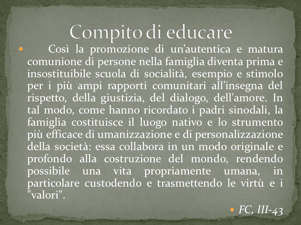 Così la promozione di un'autentica e matura comunione di persone nella famiglia diventa prima e insostituibile scuola di socialità, esempio e stimolo