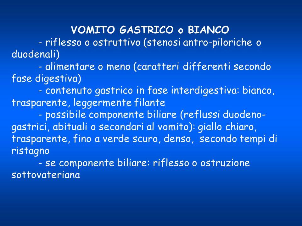 VOMITO GASTRICO o BIANCO - riflesso o ostruttivo (stenosi antro-piloriche o duodenali) - alimentare o meno (caratteri differenti secondo fase digestiv