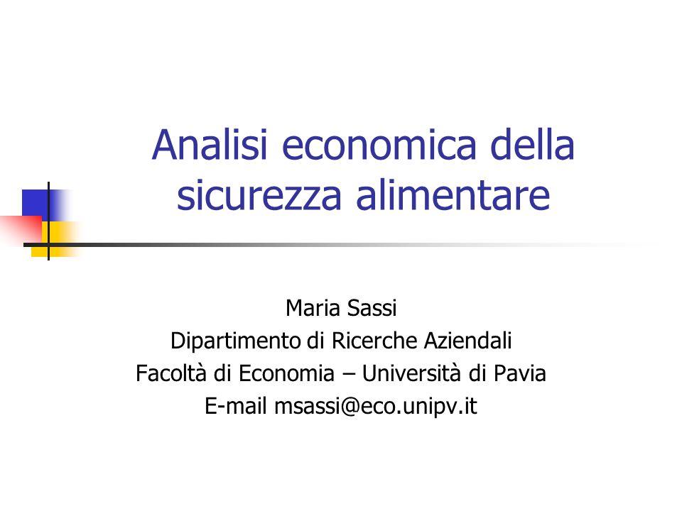 Analisi economica della sicurezza alimentare Maria Sassi Dipartimento di Ricerche Aziendali Facoltà di Economia – Università di Pavia E-mail msassi@eco.unipv.it
