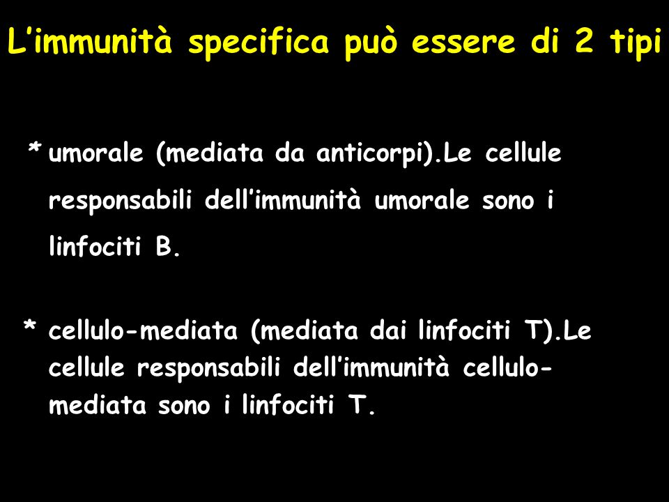 L'immunità specifica può essere di 2 tipi * umorale (mediata da anticorpi).Le cellule responsabili dell'immunità umorale sono i linfociti B. * cellulo