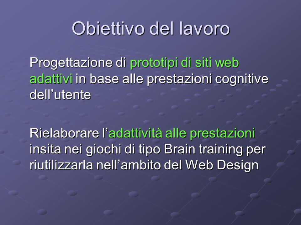 Obiettivo del lavoro Progettazione di prototipi di siti web adattivi in base alle prestazioni cognitive dell'utente Rielaborare l'adattività alle prestazioni insita nei giochi di tipo Brain training per riutilizzarla nell'ambito del Web Design