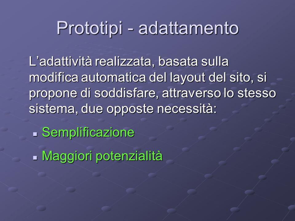 Prototipi - adattamento L'adattività realizzata, basata sulla modifica automatica del layout del sito, si propone di soddisfare, attraverso lo stesso sistema, due opposte necessità: Semplificazione Semplificazione Maggiori potenzialità Maggiori potenzialità