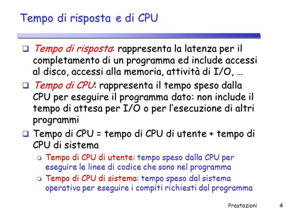 Prestazioni4 Tempo di risposta e di CPU  Tempo di risposta: rappresenta la latenza per il completamento di un programma ed include accessi al disco,