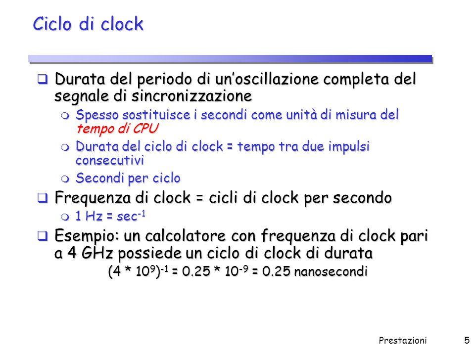 Prestazioni6 Tempo di CPU  Per un dato programma  oppure  Per migliorare le prestazioni, a parità di tutto il resto, occorre: m Ridurre il numero di cicli richiesti da un programma m Ridurre la durata del ciclo di clock Aumentare la frequenza del clock Aumentare la frequenza del clock Tempo di CPU= Cicli di Clock della CPU per il programma * Ciclo di Clock Tempo di CPU= Cicli di Clock della CPU per il programma Frequenza di Clock