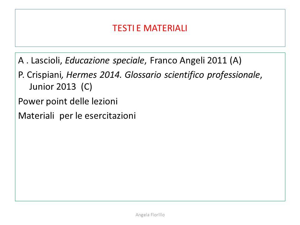 TESTI E MATERIALI A. Lascioli, Educazione speciale, Franco Angeli 2011 (A) P. Crispiani, Hermes 2014. Glossario scientifico professionale, Junior 2013