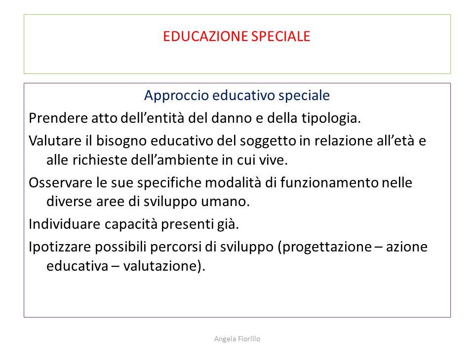 EDUCAZIONE SPECIALE Approccio educativo speciale Prendere atto dell'entità del danno e della tipologia. Valutare il bisogno educativo del soggetto in