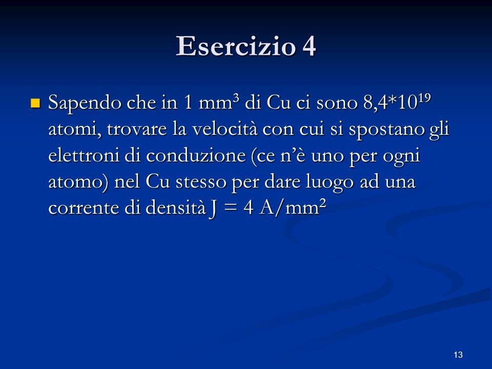 13 Esercizio 4 Sapendo che in 1 mm 3 di Cu ci sono 8,4*10 19 atomi, trovare la velocità con cui si spostano gli elettroni di conduzione (ce n'è uno pe