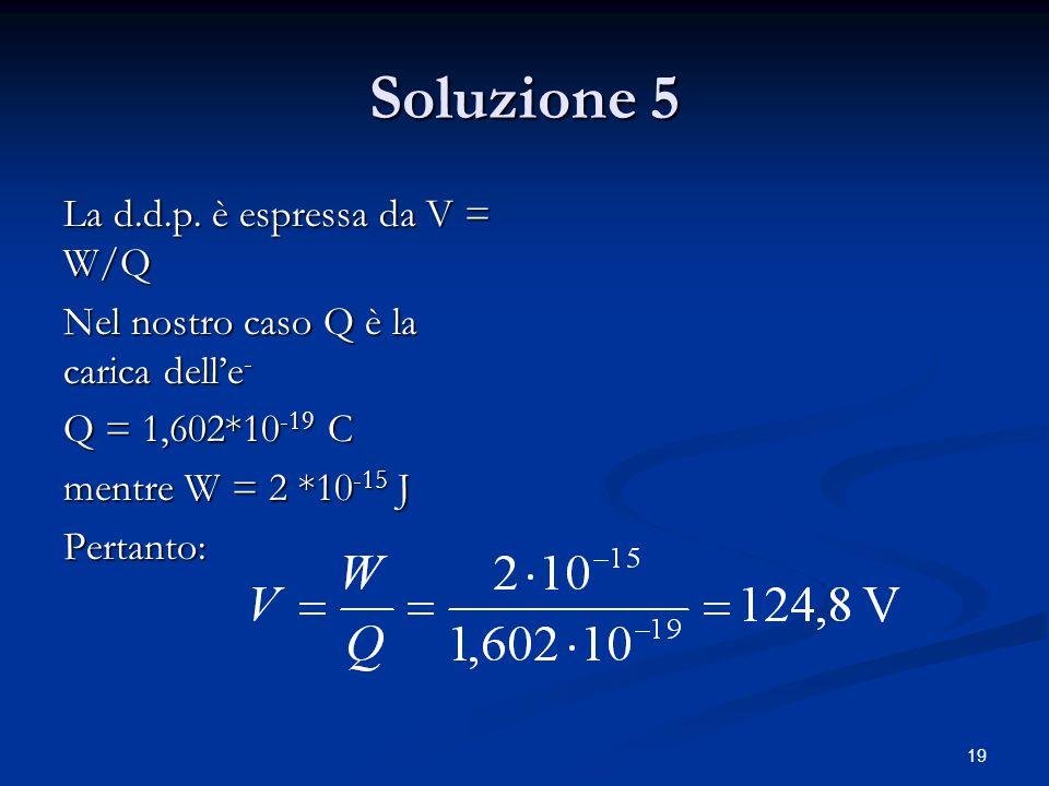 19 Soluzione 5 La d.d.p. è espressa da V = W/Q Nel nostro caso Q è la carica dell'e - Q = 1,602*10 -19 C mentre W = 2 *10 -15 J Pertanto: