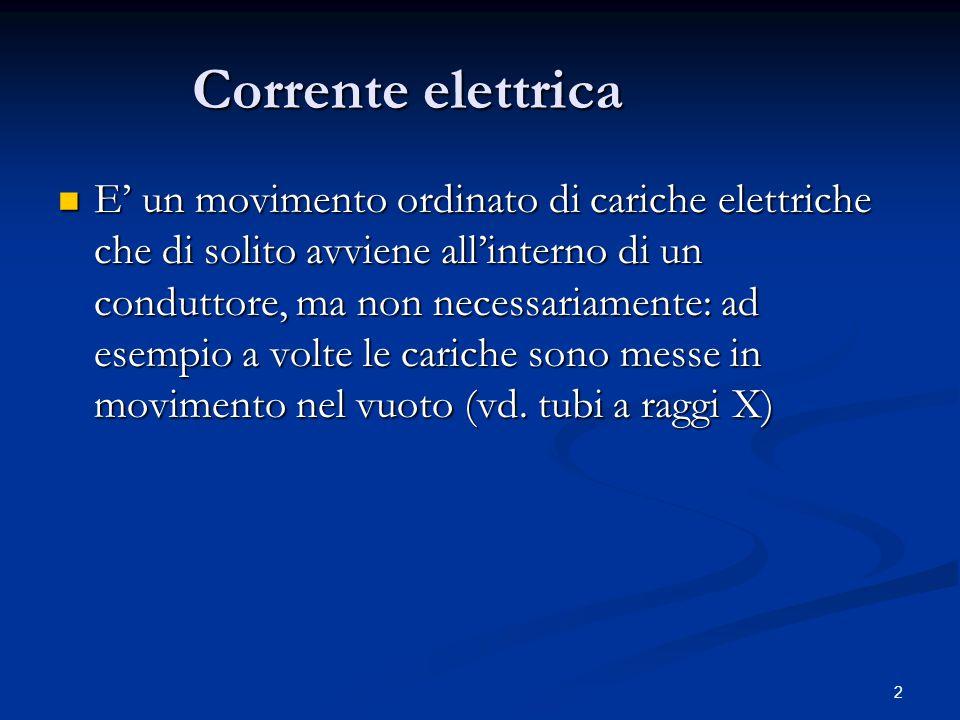 2 Corrente elettrica E' un movimento ordinato di cariche elettriche che di solito avviene all'interno di un conduttore, ma non necessariamente: ad ese