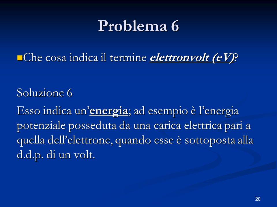 20 Problema 6 Che cosa indica il termine elettronvolt (eV)? Che cosa indica il termine elettronvolt (eV)? Soluzione 6 Esso indica un'energia; ad esemp