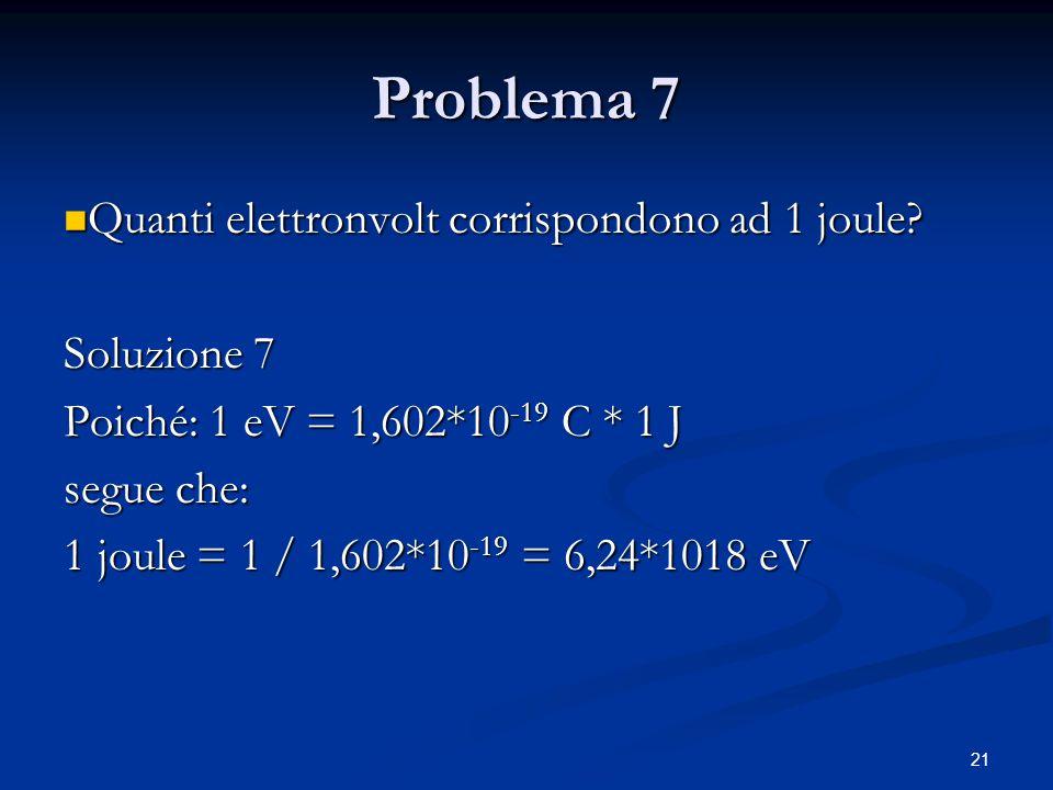 21 Problema 7 Quanti elettronvolt corrispondono ad 1 joule? Quanti elettronvolt corrispondono ad 1 joule? Soluzione 7 Poiché: 1 eV = 1,602*10 -19 C *