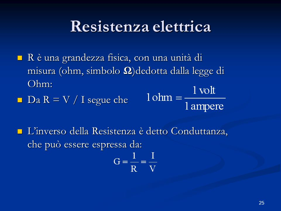 25 Resistenza elettrica R è una grandezza fisica, con una unità di misura (ohm, simbolo Ω)dedotta dalla legge di Ohm: R è una grandezza fisica, con un